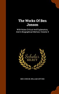 The Works of Ben Jonson: With Notes Critical and Explanatory, and a Biographical Memoir, Volume 4