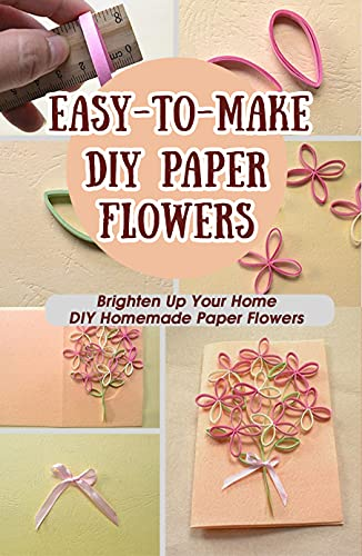 Easy-To-Make DIY Paper Flowers: Brighten Up Your Home DIY Homemade Paper Flowers: Step By Step Paper Flowers Patterns (English Edition)