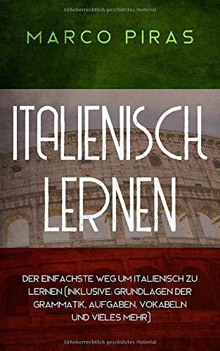 Italienisch lernen: Der einfachste Weg um Italienisch zu lernen (inklusive: Grundlagen der Grammatik, Aufgaben, Vokabeln und vieles mehr)