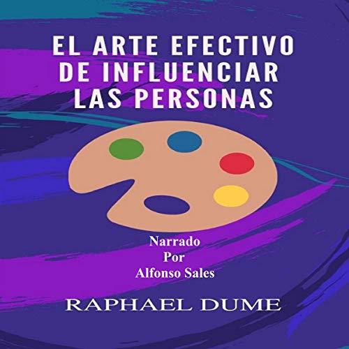 El Arte Efectivo De Influenciar Las Personas [The Effective Art of Influencing People] Audiobook By Raphael Dume cover art
