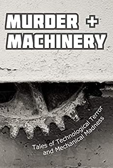 Murder and Machinery: Tales of Technological Terror and Mechanical Madness by [Cameron Trost, Paulene Turner, Michael Picco, Sarah Justice, Karen Bayly, Kurt Newton, James Dorr, Linda Brucesmith, Chisto Healy, Danielle Birch]