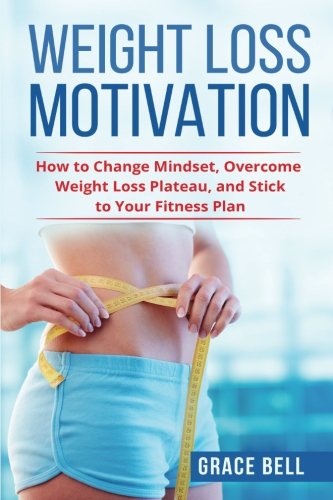 Weight Loss Motivation: How to Change Mindset, Overcome Weight Loss Plateau, and Stick to Your Fitness Plan