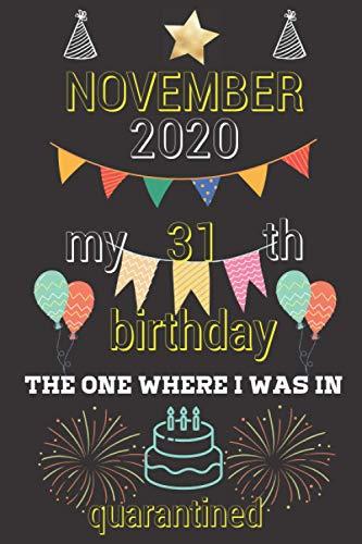 NOVEMBER 2020 my 31th birthday the one where i was quarantined Notebook: NOVEMBER 2020 my 31th birthday the one where i was quarantined Notebook.Happy ... Old Gift Ideas for Women, Men, Boy, Girl