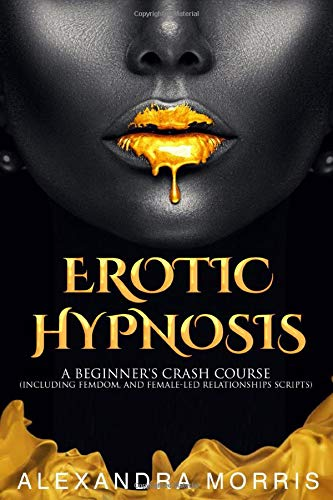 Erotic Hypnosis: A Beginner's Crash Course (including femdom, and female-led relationships scripts)
