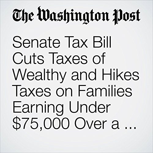 Senate Tax Bill Cuts Taxes of Wealthy and Hikes Taxes on Families Earning Under $75,000 Over a Decade copertina