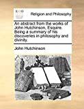 An Abstract from the Works of John Hutchinson, Esquire. Being a Summary of His Discoveries in Philosophy and Divinity.