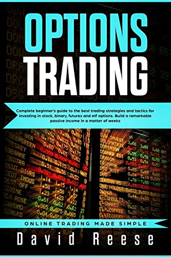 Options trading: Complete Beginner's Guide to the Best Trading Strategies and Tactics for Investing in Stock, Binary, Futures and ETF Options. Build a ... matter of weeks (Online Trading Made Simple)