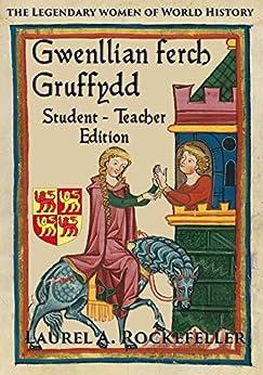 Gwenllian ferch Gruffydd: Student - Teacher Edition (Legendary Women of World History Textbooks Book 6) by [Laurel A. Rockefeller]