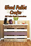 Wood Pallet Crafts: DIY Pallet Project Instructions: Amazing Pallet Project You Can Make at Home