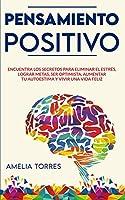 Pensamiento Positivo: Encuentra los secretos para eliminar el estrés, lograr metas, ser optimista, aumentar tu autoestima y vivir una vida feliz