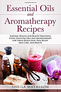 Essential Oils and Aromatherapy Recipes: Natural Health and Beauty Solutions Using Essential Oils and Aromatherapy for Stress Reduction, Pain Relief, Skin Care, and Beauty (Essential Oil Guides)