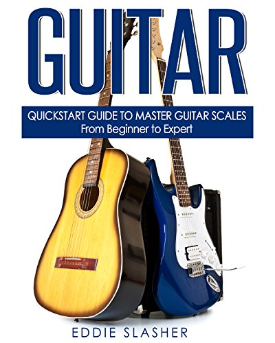 Guitar: QuickStart Guide to Master Guitar Scales - From Beginner to Expert (Guitar, Bass Guitar, Electric Guitar, Acoustic Guitar, Songwriting, Ukulele, Fretboard) (English Edition)