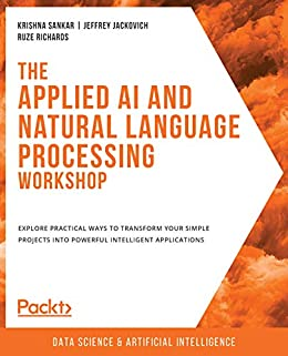 The Applied AI and Natural Language Processing Workshop: Explore practical ways to transform your simple projects into powerful intelligent applications by [Krishna Sankar, Jeffrey Jackovich, Ruze Richards]