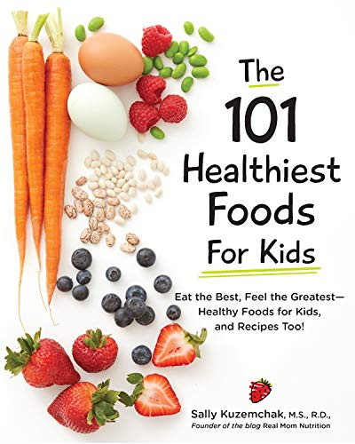 101 Healthiest Foods for Kids: Eat the Best, Feel the Greatest-Healthy Foods for Kids, and Recipes Too!