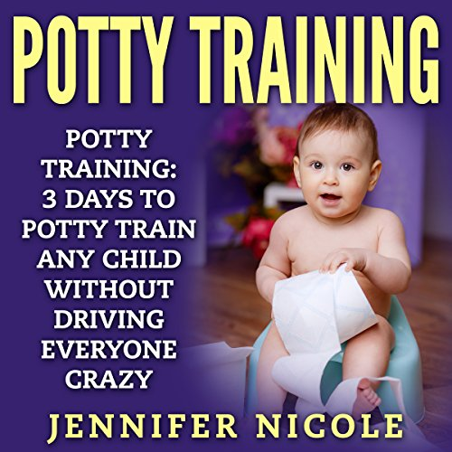 Page de couverture de Potty Training: 3 Days to Potty Train Any Child Without Driving Everyone Crazy