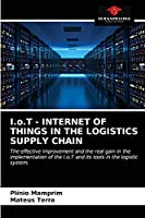 I.o.T - INTERNET OF THINGS IN THE LOGISTICS SUPPLY CHAIN: The effective improvement and the real gain in the implementation of the I.o.T and its tools in the logistic system.