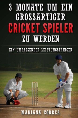 3 MONATE UM EIN GROSSARTIGER CRICKET SPIELER Zu WERDEN: Ein UMFASSENDER LEISTUNGSFAHIGER CRICKET TRAININGSGUIDE (German Edition)