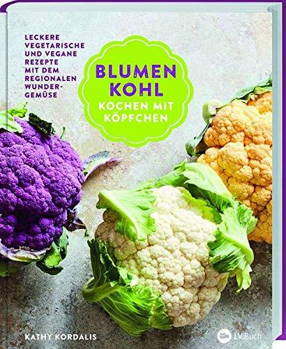 Blumenkohl: Kochen mit Köpfchen. Leckere vegetarische und vegane Rezepte mit dem regionalen Wundergemüse