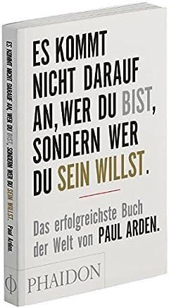 Es kommt nicht darauf an, wer Du bist, sondern wer Du sein willst: Das erfolgreichste Buch der Welt von Paul Arden