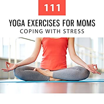 111 Yoga Exercises for Moms: Coping with Stress, Mantra Training, Build Strength, Relaxing Music Therapy to Beat Stress, Re-Energize Mind, Body & Soul