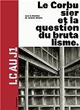 Le Corbusier et la question du brutalisme (French Edition)