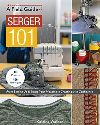Serger 101: From Setting Up & Using Your Machine to Creating with Confidence; 10 Projects & 40+...