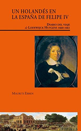 Un holandés en la España de Felipe IV. Diario del viaje de Lodewijck Huygens (1660-1661): Diario del viaje de Lodewijck Huygens (1660-1661) (Visiones hispanas)