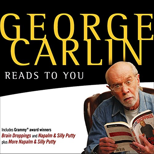 George Carlin Reads to You     An Audio Collection Including Grammy Winners 'Braindroppings' and 'Napalm & Silly Putty'              Written by:                                                                                                                                 George Carlin                               Narrated by:                                                                                                                                 George Carlin                      Length: 7 hrs and 5 mins     52 ratings     Overall 4.7