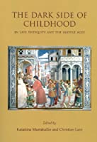 The Dark Side of Childhood in Late Antiquity and the Middle Ages: Unwanted, Disabled and Lost (Childhood in the Past Monograph Series)