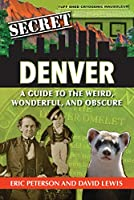 Secret Denver: A Guide to the Weird, Wonderful, and Obscure