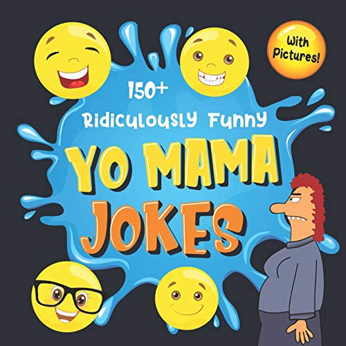 150+ Ridiculously Funny Yo Mama Jokes: Hilarious & Silly Yo Momma Jokes So Terrible, Even Your Mum Will Laugh Out Loud! (Funny Gift With Colorful Pictures)