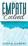 Empath Evolved: A Practical Guide For The Highly Sensitive Person (HSP) To Heal Yourself, Recover From Toxic Relationships, Thrive In Intimate Relationships And Succeed In Your Dream Career
