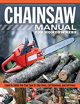 Chainsaw Manual for Homeowners Revised Edition  Learn to Safely Use Your Saw to Trim Trees Cut Firewood and Fell Trees  Fox Chapel Publishing  12 Chainsaw Tasks with Step-by-Step Color Photos