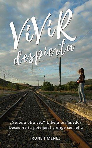 VIVIR DESPIERTA: ¿Soltera otra vez? Libera tus miedos, descubre tu potencial, elige ser feliz