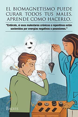El biomagnetismo puede curar todos tus males, aprende como hacerlo. (Spanish Edition)