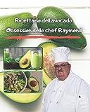 Ricettario dell'avocado Obsession dello chef Raymond: Pasti con avocado