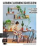 Leben, lieben, gießen – Alles über Zimmerpflanzen: Das Handbuch zur Pflege, Raumgestaltung und vieles mehr
