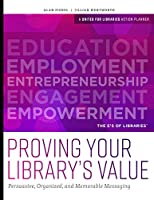 Proving Your Library's Value: Persuasive, Organized, and Memorable Messaging: A United for Libraries Action Planner