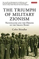 The Triumph of Military Zionism: Nationalism and the Origins of the Israeli Right (International Library of Political Studies)