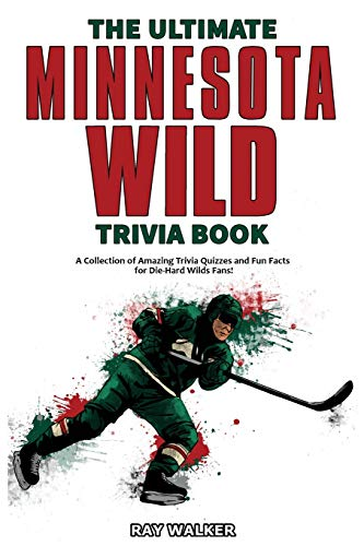 The Ultimate Minnesota Wild Trivia Book: A Collection of Amazing Trivia Quizzes and Fun Facts for Die-Hard Wild Fans!