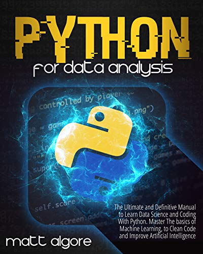 Python For Data Analysis: The Ultimate and Definitive Manual to Learn Data Science and Coding With Python. Master The basics of Machine Learning, to Clean Code and Improve Artificial Intelligence Front Cover