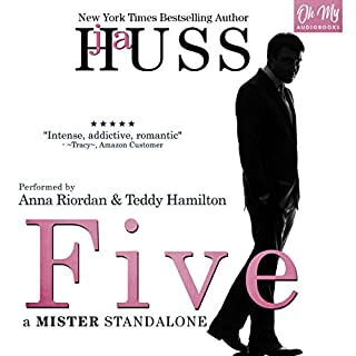 Five     A Mister Standalone, Book 0.5              By:                                                                                                                                 JA Huss                               Narrated by:                                                                                                                                 Anna Riordan,                                                                                        Teddy Hamilton                      Length: 8 hrs and 24 mins     251 ratings     Overall 4.6