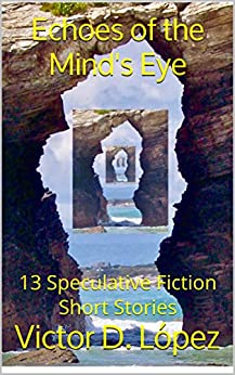 Echoes of the Mind's Eye: 13 Speculative Fiction Short Stories by [Victor D. López]