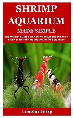 SHRIMP AQUARIUM MADE SIMPLE: The Ultimate Guide on How to Setup and Maintain Fresh Water Shrimp Aquarium for Beginners