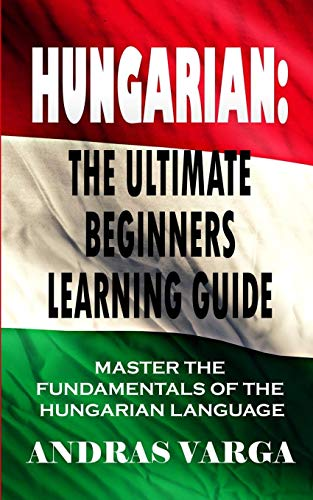 Compare Textbook Prices for Hungarian : The Ultimate Beginners Learning Guide: Master The Fundamentals Of The Hungarian Language Learn Hungarian, Hungarian Language, Hungarian for Beginners  ISBN 9781661394073 by Varga, Andras