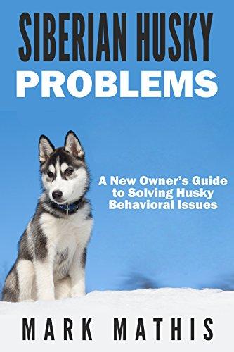 Siberian Husky: Dog Behavior Problems: How to Raise a Well Behaved Siberian Husky (Siberian Husky Puppy Training Guides Book 2)