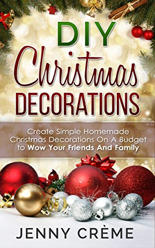 DIY Christmas Decorations: Create Simple Homemade Christmas Decorations On A Budget to Wow Your Friends And Family (English Edition)