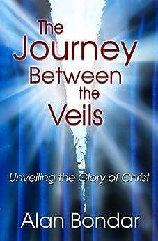[Alan Bondar]のThe Journey Between the Veils: Unveiling the Glory of Christ (English Edition)