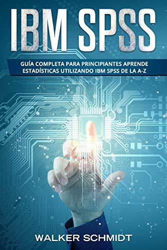 IBM SPSS: Guía Completa Para Principiantes Aprende Estadísticas Utilizando IBM SPSS De la A-Z (Libro En Español / IBM SPSS Spanish Book Version)