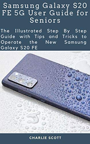 Samsung Galaxy S20 FE 5G User Guide for Seniors: The Illustrated Step By Step Guide with Tips and Tricks to Operate the New Samsung Galaxy S20 FE